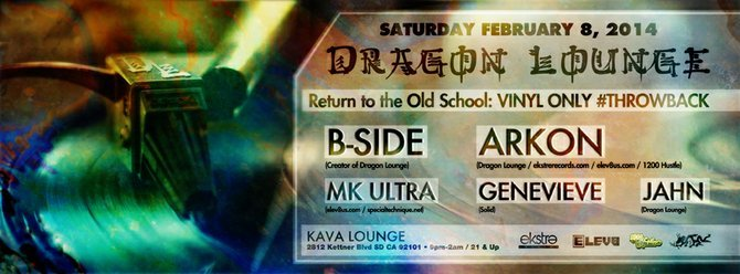 SATURDAY FEBRUARY 8, 2014 Return to the Old School: VINYL ONLY #THROWBACK   DNB* JUNGLE* BREAKS* GARAGE  B-SIDE  (Creator of Dragon Lounge)  ARKON (Dragon lounge/ www.ekstrerecords.com/ www.elev8us.com/ 1200 Hustle)  MK ULTRA ( www.elev8us.com/ www.specialtechnique.net)  GENEVIEVE (Solid)  JAHN (Dragon Lounge)