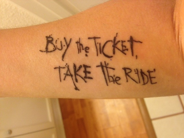"""""""Buy the Ticket, Take the Ride"""" -Hunter S. Thompson I just got this tattoo, with my new friend Anya, on Saturday 9/26/15; It is on my right forearm. I live in Mission Hills, San Diego. I am 28 years old, and I am an entrepreneur.  The reason I got this tattoo, is because I felt it necessary to express myself and to verbalize my current mental and spiritual state of being, so to speak. I am an existentialist. The significance of this/like most of Gonzo writing/philosophy, is that there always exists a balance in energy or forces.  The meaning to me is, we exist and we make choices; why overthink or doubt when action leads to purpose or lesson. Buy the ticket...take initiative...and take the ride...take chances/accept whatever is, whether good or bad.  We are only human, so we have to accept things we cannot control and be confident in our many paths taken. :)"""