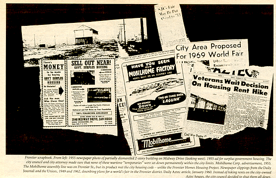 "Frontier scrapbook. From left: 1955 newspaper photo of partially dismantled 2-story building on Midway Drive (looking west), 1955 ad for surplus government housing. The city council and city attorney made sure that none of these wartime ""temporaries"" were set down permanently within the city limits. Mobilhome, Corp. ad, 1955. The Mobilhome assembly line was on Frontier St., but its product met the city housing code – unlike the Frontier Homes Housing Project. Newspaper clippings from the Daily Journal and the Union, 1949 and 1962, describing plans for a world's fair in the Frontier district. Daily Aztec article, January, 1960. Instead of hiking rent on the city-owned Aztec houses, the city decided to shut them all down."