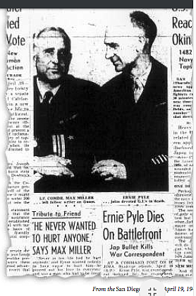 San Diego Union, Apr. 19, 1945.There is a yarn that Ernie Pyle wanted to go to a small island in the Pacific. But Miller begged off that day; he had a hideous hangover. Pyle went to the island and was killed.