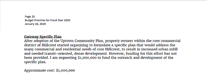 """""""After adoption of the Uptown Community Plan, property owners within the core commercial district of Hillcrest started organizing to formulate a specific plan that would address the many commercial and residential needs of core Hillcrest, to result in increased urban infill and needed transit-oriented, dense development. However, funding for this effort has not been provided. I am requesting $1,000,000 to fund the outreach and development of the specific plan."""""""